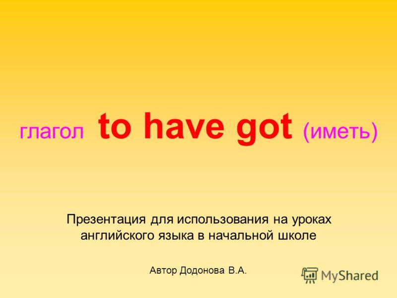 глагол to have got (иметь) Презентация для использования на уроках английского языка в начальной школе Автор Додонова В.А.