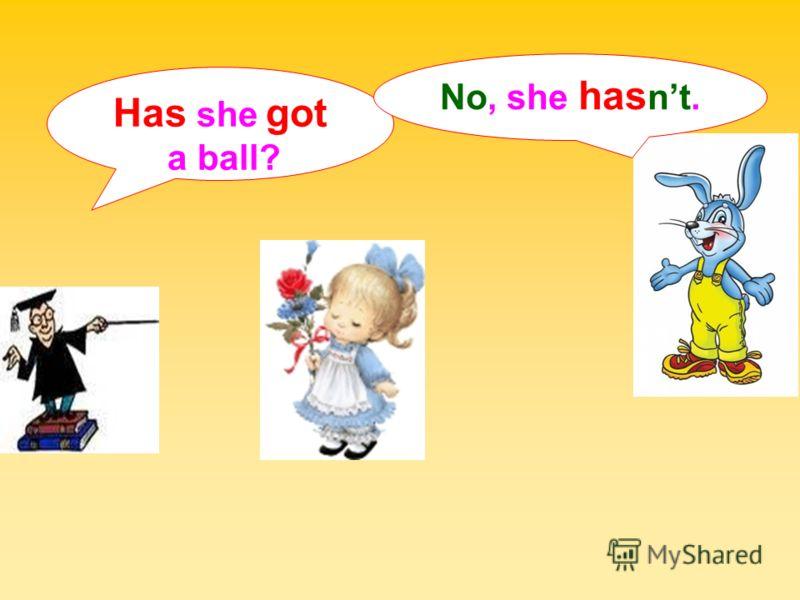 Has she got a ball? No, she has nt.