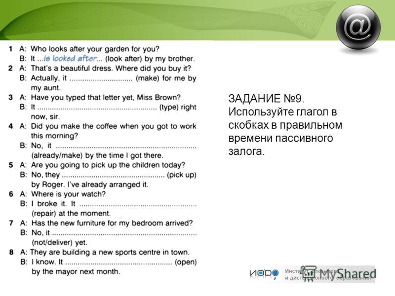 Институт открытого и дистанционного образования ЗАДАНИЕ 9. Используйте глагол в скобках в правильном времени пассивного залога.