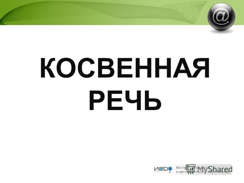 Институт открытого и дистанционного образования КОСВЕННАЯ РЕЧЬ