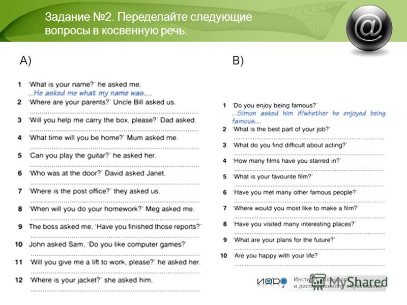 Институт открытого и дистанционного образования Задание 2. Переделайте следующие вопросы в косвенную речь. А)В)