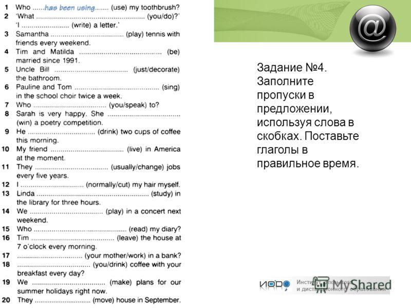 Институт открытого и дистанционного образования Задание 4. Заполните пропуски в предложении, используя слова в скобках. Поставьте глаголы в правильное время.