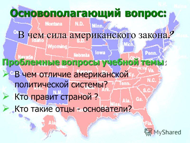Проблемные вопросы учебной темы: В чем отличие американской политической системы? Кто правит страной ? Кто такие отцы - основатели? Основополагающий вопрос: В чем сила американского закона ?