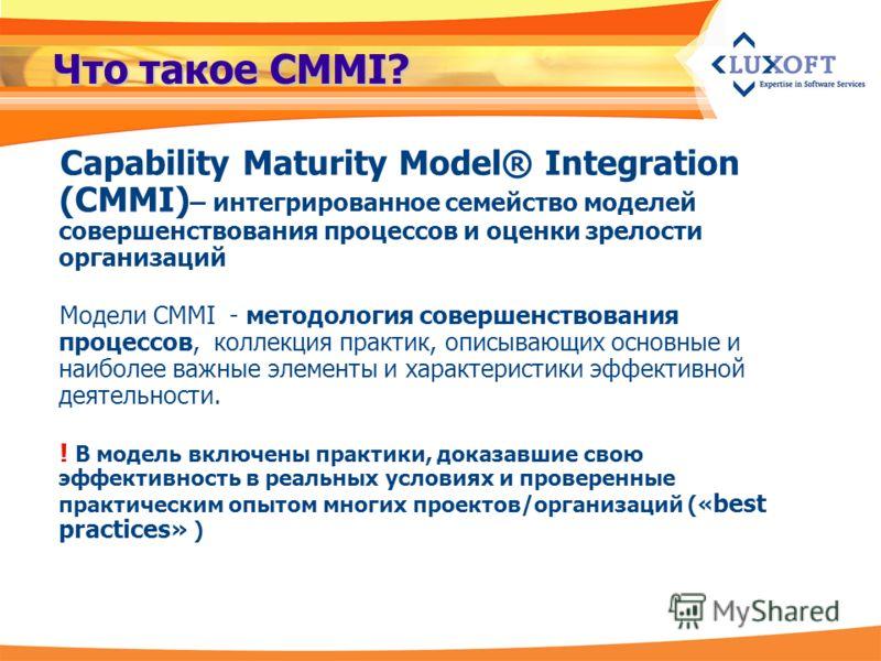 Что такое CMMI? Capability Maturity Model® Integration (CMMI) – интегрированное семейство моделей совершенствования процессов и оценки зрелости организаций Модели CMMI - методология совершенствования процессов, коллекция практик, описывающих основные