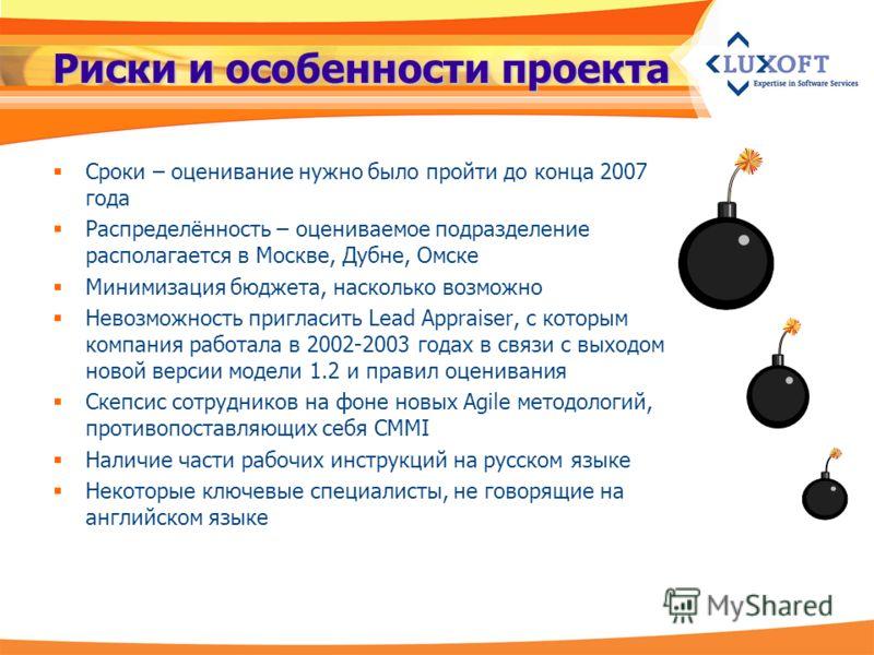 Риски и особенности проекта Сроки – оценивание нужно было пройти до конца 2007 года Распределённость – оцениваемое подразделение располагается в Москве, Дубне, Омске Минимизация бюджета, насколько возможно Невозможность пригласить Lead Appraiser, с к