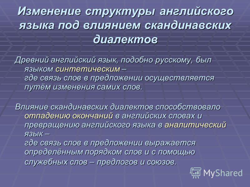 Изменение структуры английского языка под влиянием скандинавских диалектов Древний английский язык, подобно русскому, был языком синтетическим – где связь слов в предложении осуществляется путём изменения самих слов. Влияние скандинавских диалектов с