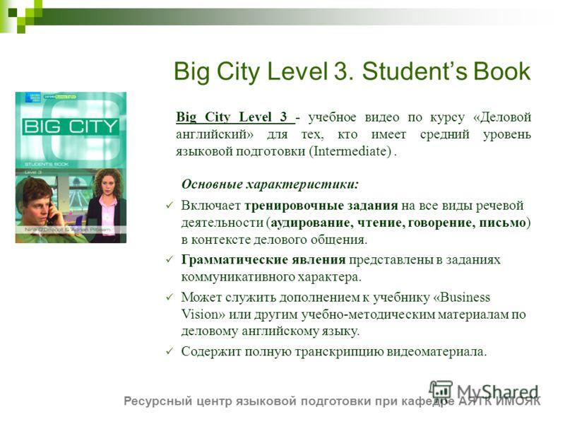 Big City Level 3. Students Book Big City Level 3 - учебное видео по курсу «Деловой английский» для тех, кто имеет средний уровень языковой подготовки (Intermediate). Основные характеристики: Включает тренировочные задания на все виды речевой деятельн