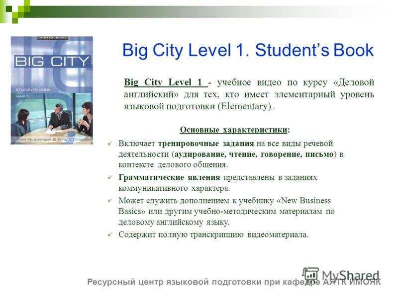Big City Level 1. Students Book Big City Level 1 - учебное видео по курсу «Деловой английский» для тех, кто имеет элементарный уровень языковой подготовки (Elementary). Основные характеристики: Включает тренировочные задания на все виды речевой деяте