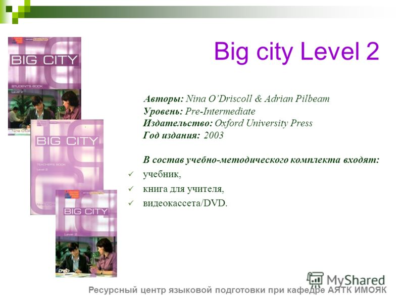 Big city Level 2 Авторы: Nina ODriscoll & Adrian Pilbeam Уровень: Pre-Intermediate Издательство: Oxford University Press Год издания: 2003 В состав учебно-методического комплекта входят: учебник, книга для учителя, видеокассета/DVD. Ресурсный центр я