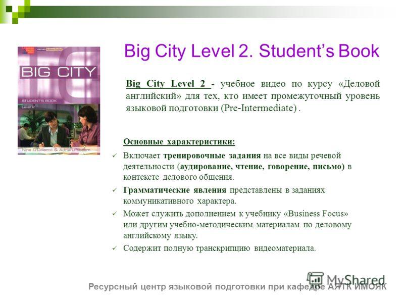 Big City Level 2. Students Book Big City Level 2 - учебное видео по курсу «Деловой английский» для тех, кто имеет промежуточный уровень языковой подготовки (Pre-Intermediate). Основные характеристики: Включает тренировочные задания на все виды речево
