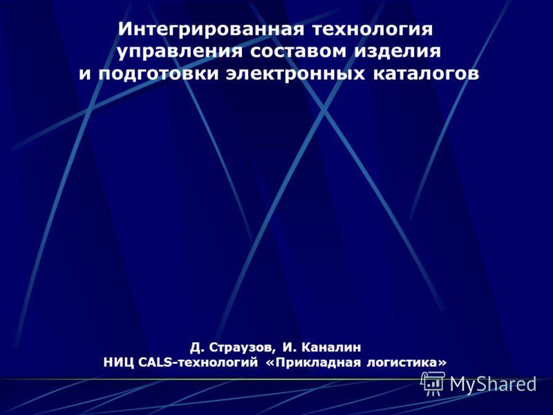 Интегрированная технология управления составом изделия и подготовки электронных каталогов Д. Страузов, И. Каналин НИЦ CALS-технологий «Прикладная логистика»