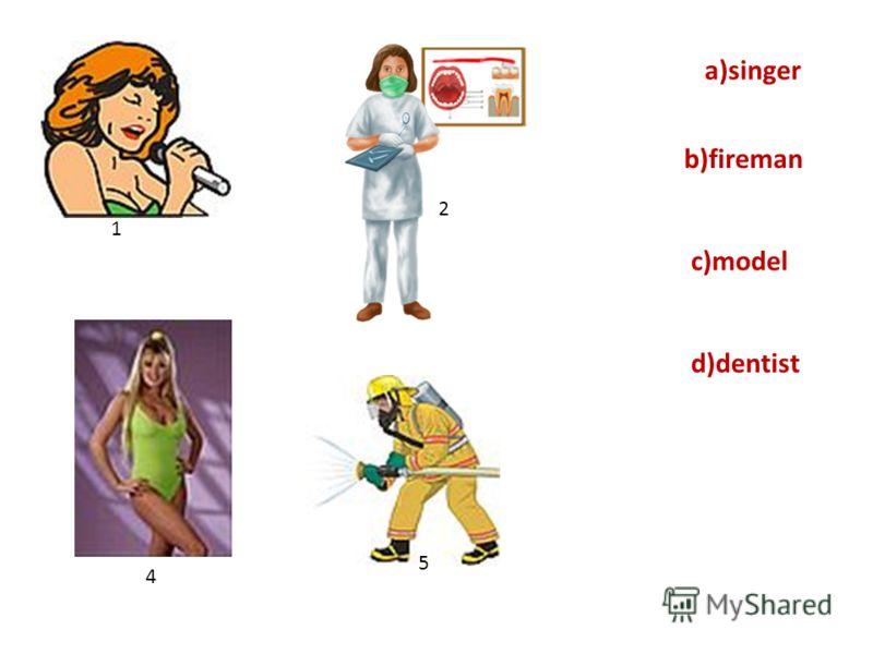 d)dentist a)singer c)model b)fireman 1 5 4 2