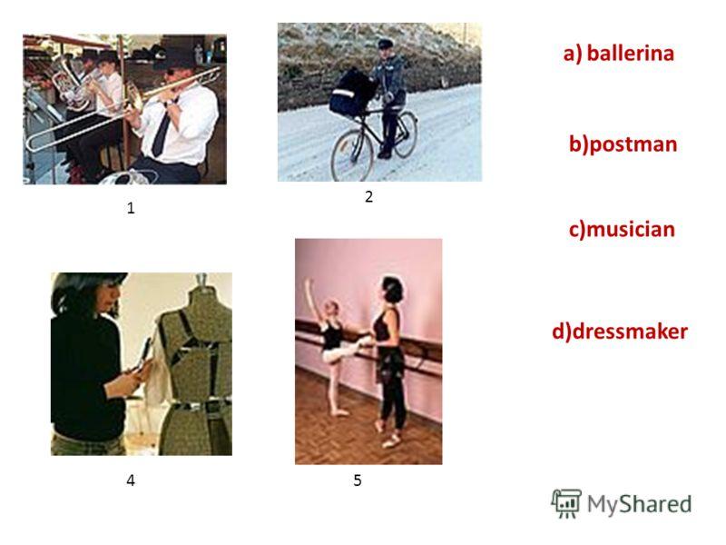 a) ballerina b)postman d)dressmaker c)musician 2 1 45