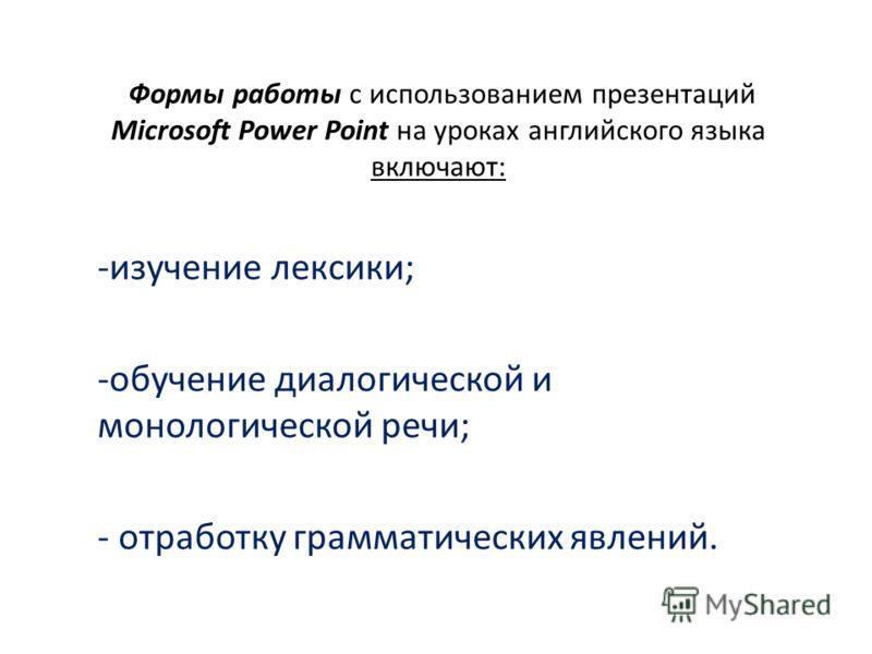 Формы работы с использованием презентаций Microsoft Power Point на уроках английского языка включают: -изучение лексики; -обучение диалогической и монологической речи; - отработку грамматических явлений.