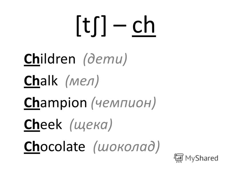 [t] – ch Children (дети) Chalk (мел) Champion (чемпион) Cheek (щека) Chocolate (шоколад)