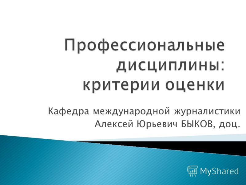 Кафедра международной журналистики Алексей Юрьевич БЫКОВ, доц.
