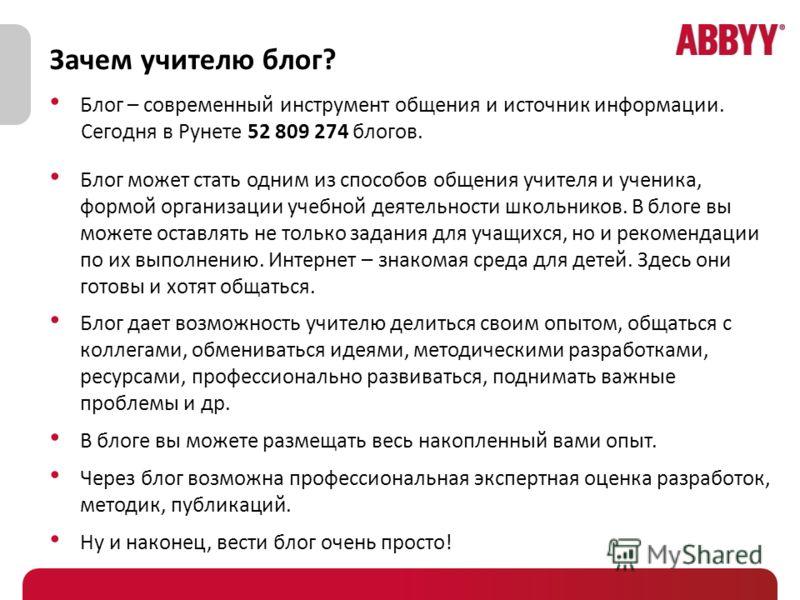 Зачем учителю блог? Блог – современный инструмент общения и источник информации. Сегодня в Рунете 52 809 274 блогов. Блог может стать одним из способов общения учителя и ученика, формой организации учебной деятельности школьников. В блоге вы можете о