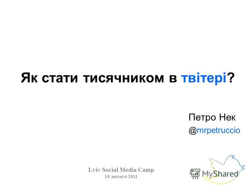 Як стати тисячником в твітері? Lviv Social Media Camp 19 лютого 2011 Петро Нек @mrpetruccio