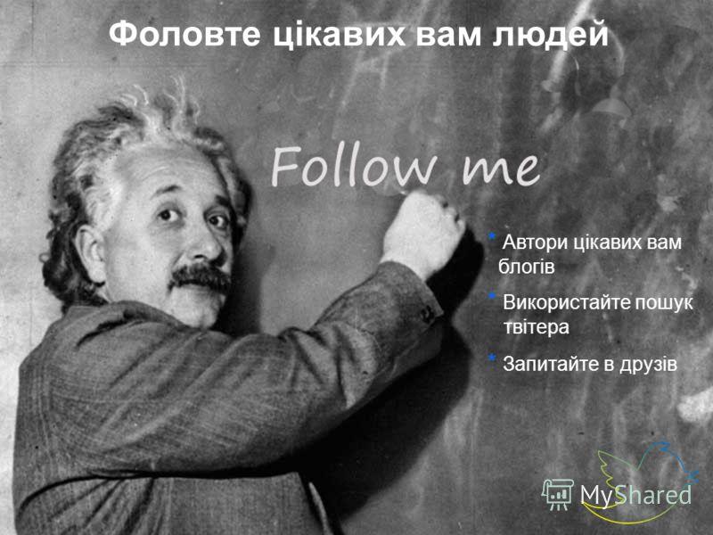 Фоловте цікавих вам людей * Запитайте в друзів * Використайте пошук твітера * Автори цікавих вам блогів