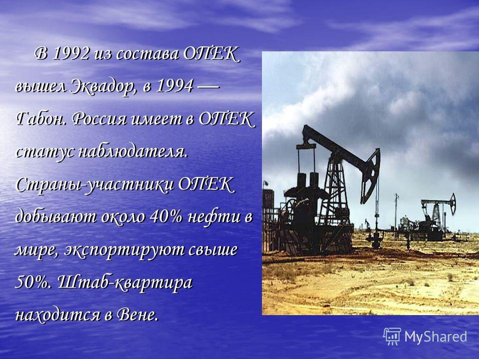 В 1992 из состава ОПЕК вышел Эквадор, в 1994 Габон. Россия имеет в ОПЕК статус наблюдателя. Страны-участники ОПЕК добывают около 40% нефти в мире, экспортируют свыше 50%. Штаб-квартира находится в Вене. В 1992 из состава ОПЕК вышел Эквадор, в 1994 Га