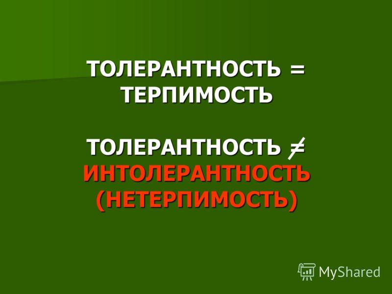 ТОЛЕРАНТНОСТЬ = ТЕРПИМОСТЬ ТОЛЕРАНТНОСТЬ = ИНТОЛЕРАНТНОСТЬ (НЕТЕРПИМОСТЬ)