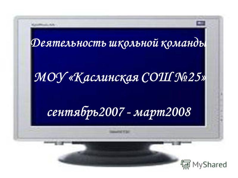 Деятельность школьной команды МОУ «Каслинская СОШ 25» сентябрь2007 - март2008