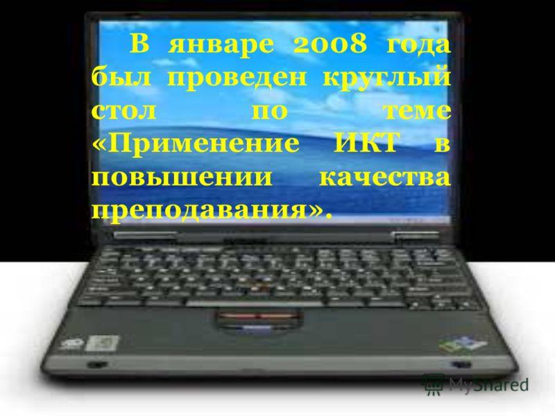 В январе 2008 года был проведен круглый стол по теме «Применение ИКТ в повышении качества преподавания».