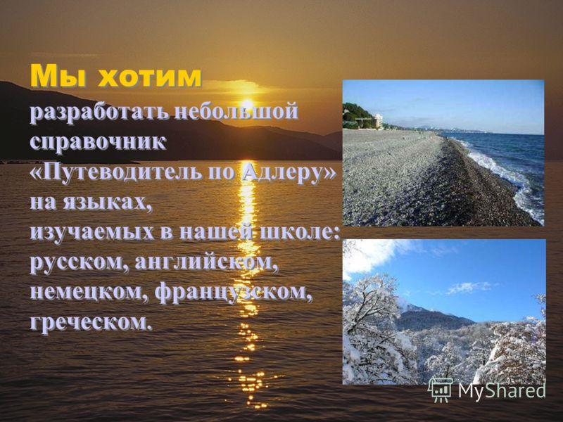 Мы хотим разработать небольшой справочник «Путеводитель по Адлеру» на языках, изучаемых в нашей школе: русском, английском, немецком, французском, греческом.