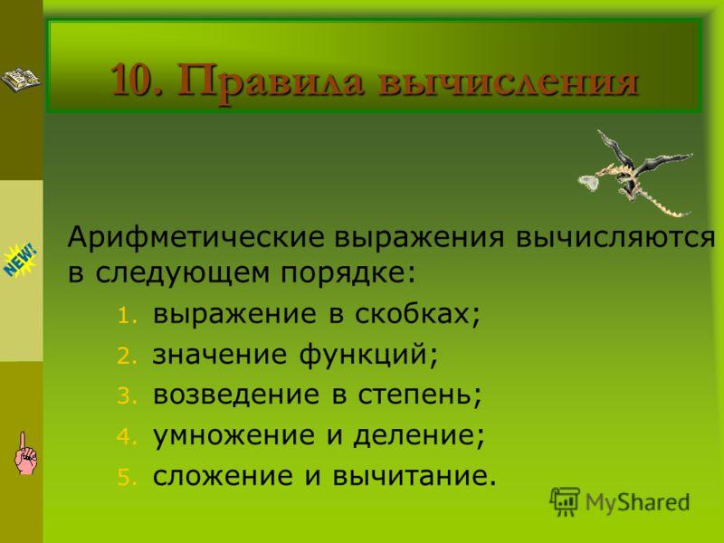 10. Правила вычисления Арифметические выражения вычисляются в следующем порядке: 1. выражение в скобках; 2. значение функций; 3. возведение в степень; 4. умножение и деление; 5. сложение и вычитание.