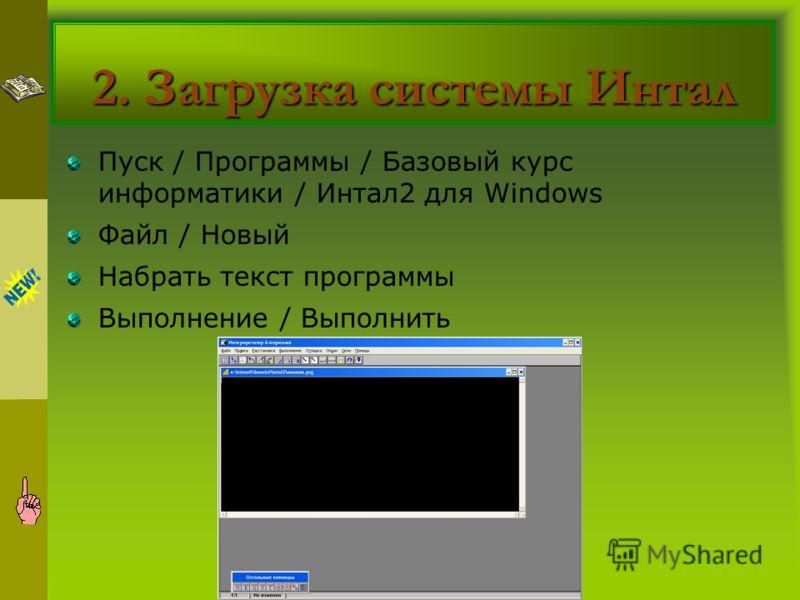 2. Загрузка системы Интал Пуск / Программы / Базовый курс информатики / Интал2 для Windows Файл / Новый Набрать текст программы Выполнение / Выполнить