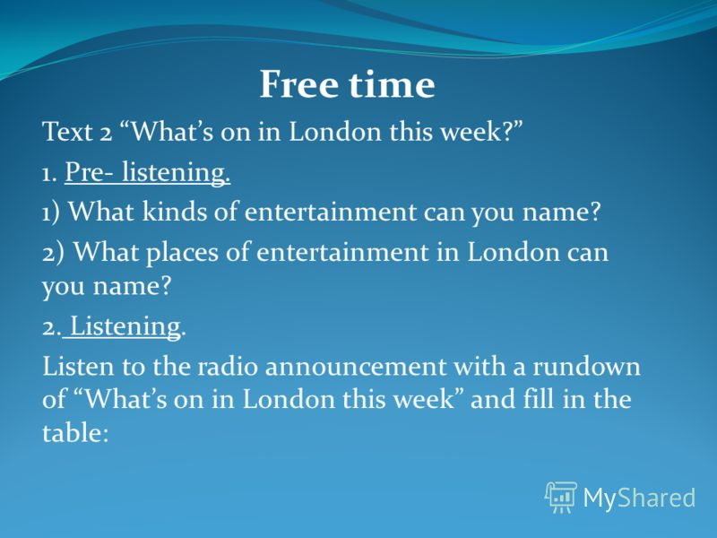 Free time Text 2 Whats on in London this week? 1. Pre- listening. 1) What kinds of entertainment can you name? 2) What places of entertainment in London can you name? 2. Listening. Listen to the radio announcement with a rundown of Whats on in London