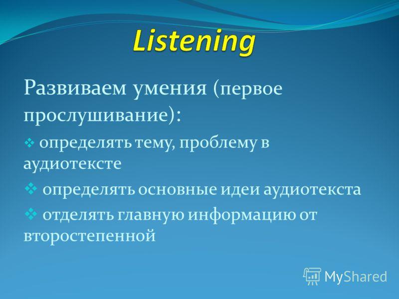 Развиваем умения (первое прослушивание) : определять тему, проблему в аудиотексте определять основные идеи аудиотекста отделять главную информацию от второстепенной