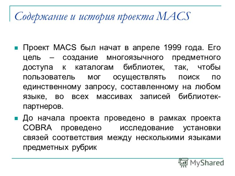 Содержание и история проекта MACS Проект MACS был начат в апреле 1999 года. Его цель – создание многоязычного предметного доступа к каталогам библиотек, так, чтобы пользователь мог осуществлять поиск по единственному запросу, составленному на любом я
