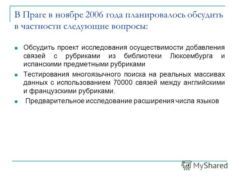 В Праге в ноябре 2006 года планировалось обсудить в частности следующие вопросы: Обсудить проект исследования осуществимости добавления связей с рубриками из библиотеки Люксембурга и испанскими предметными рубриками Тестирования многоязычного поиска