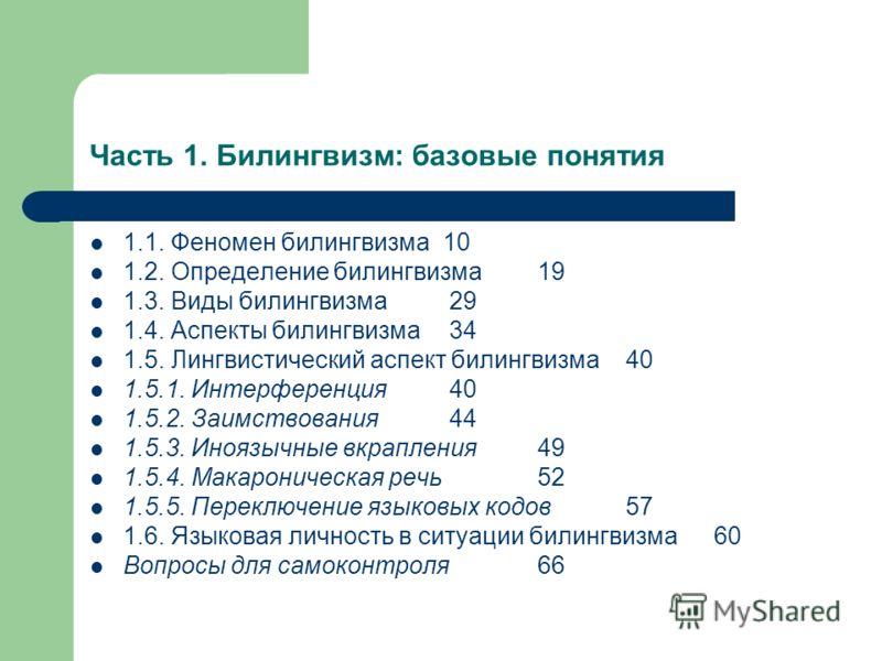 Часть 1. Билингвизм: базовые понятия 1.1. Феномен билингвизма 10 1.2. Определение билингвизма 19 1.3. Виды билингвизма 29 1.4. Аспекты билингвизма 34 1.5. Лингвистический аспект билингвизма 40 1.5.1. Интерференция 40 1.5.2. Заимствования 44 1.5.3. Ин