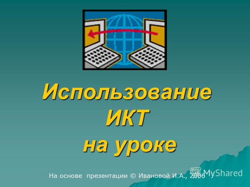 Использование ИКТ на уроке На основе презентации © Ивановой И.А., 2006