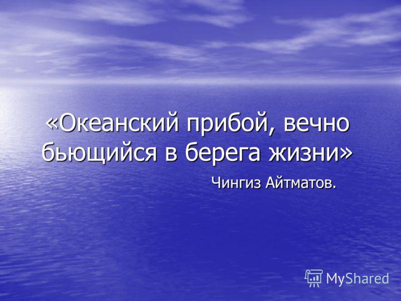 «Океанский прибой, вечно бьющийся в берега жизни» Чингиз Айтматов.