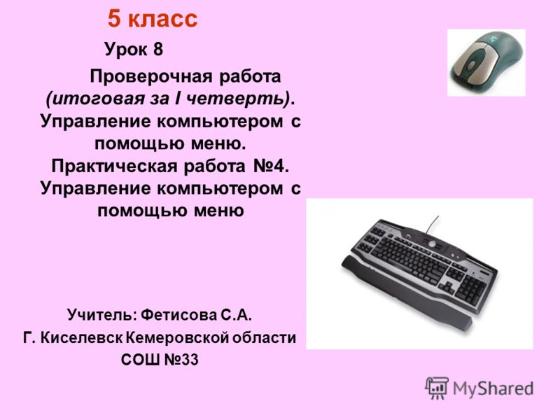 5 класс Урок 8 Проверочная работа (итоговая за I четверть). Управление компьютером с помощью меню. Практическая работа 4. Управление компьютером с помощью меню Учитель: Фетисова С.А. Г. Киселевск Кемеровской области СОШ 33