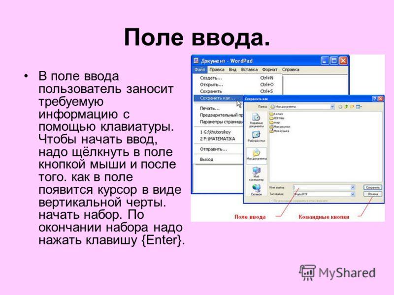 Поле ввода. В поле ввода пользователь заносит требуемую информацию с помощью клавиатуры. Чтобы начать ввод, надо щёлкнуть в поле кнопкой мыши и после того. как в поле появится курсор в виде вертикальной черты. начать набор. По окончании набора надо н