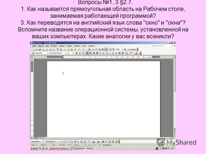 · Вопросы 1, 3 §2.7. 1. Как называется прямоугольная область на Рабочем столе, занимаемая работающей программой? 3. Как переводятся на английский язык слова