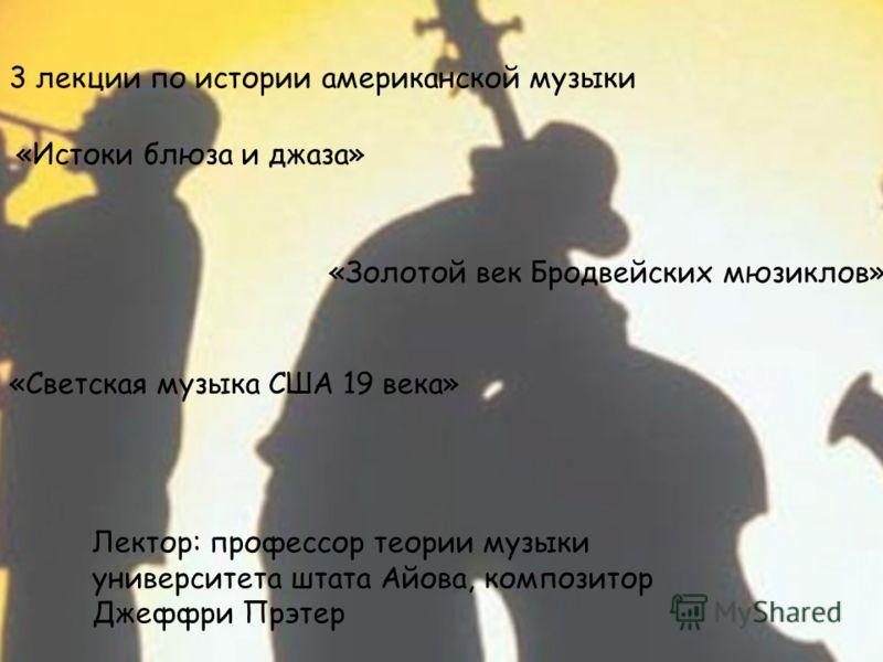 3 лекции по истории американской музыки «Истоки блюза и джаза» «Золотой век Бродвейских мюзиклов» «Светская музыка США 19 века» Лектор: профессор теории музыки университета штата Айова, композитор Джеффри Прэтер