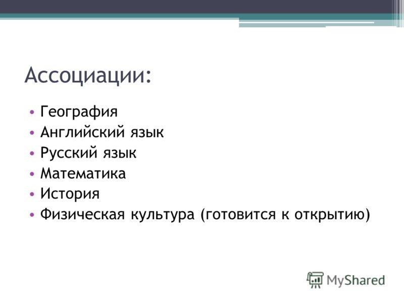 Ассоциации: География Английский язык Русский язык Математика История Физическая культура (готовится к открытию)