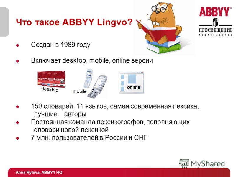 Anna Rylova, ABBYY HQ Что такое ABBYY Lingvo? Создан в 1989 году Включает desktop, mobile, online версии 150 словарей, 11 языков, самая современная лексика, лучшие авторы Постоянная команда лексикографов, пополняющих словари новой лексикой 7 млн. пол