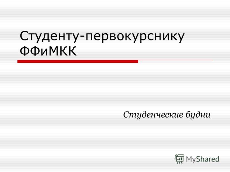 Студенту-первокурснику ФФиМКК Студенческие будни