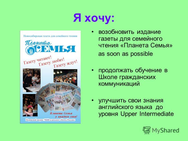 Я хочу: возобновить издание газеты для семейного чтения «Планета Семья» as soon as possible продолжать обучение в Школе гражданских коммуникаций улучшить свои знания английского языка до уровня Upper Intermediate