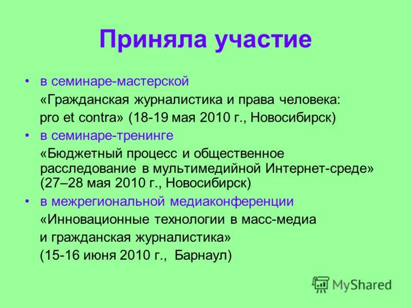 Приняла участие в семинаре-мастерской «Гражданская журналистика и права человека: pro et contra» (18-19 мая 2010 г., Новосибирск) в семинаре-тренинге «Бюджетный процесс и общественное расследование в мультимедийной Интернет-среде» (27–28 мая 2010 г.,