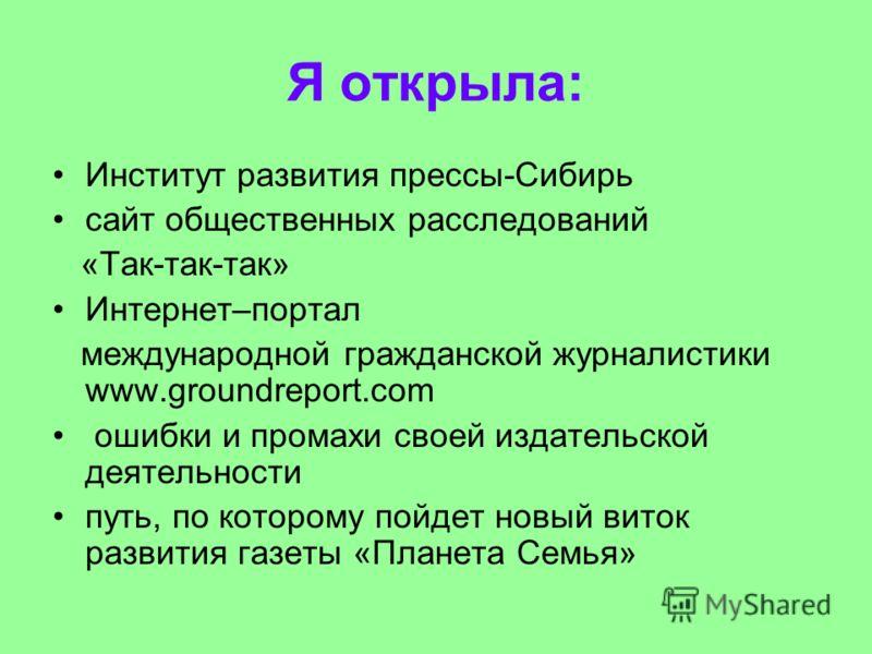 Я открыла: Институт развития прессы-Сибирь сайт общественных расследований «Так-так-так» Интернет–портал международной гражданской журналистики www.groundreport.com ошибки и промахи своей издательской деятельности путь, по которому пойдет новый виток