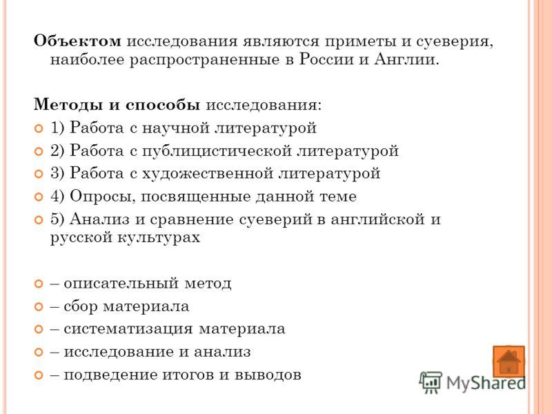 Объектом исследования являются приметы и суеверия, наиболее распространенные в России и Англии. Методы и способы исследования: 1) Работа с научной литературой 2) Работа с публицистической литературой 3) Работа с художественной литературой 4) Опросы,