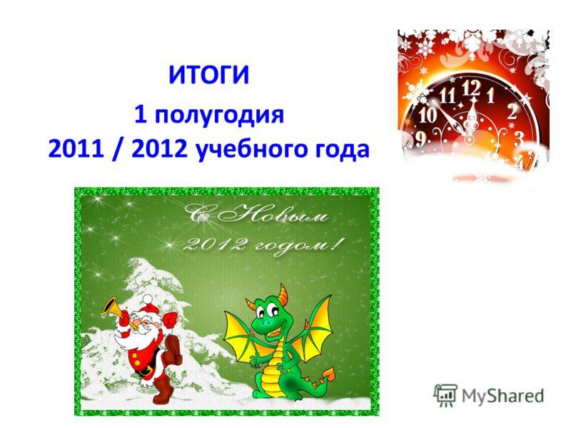 ИТОГИ 1 полугодия 2011 / 2012 учебного года