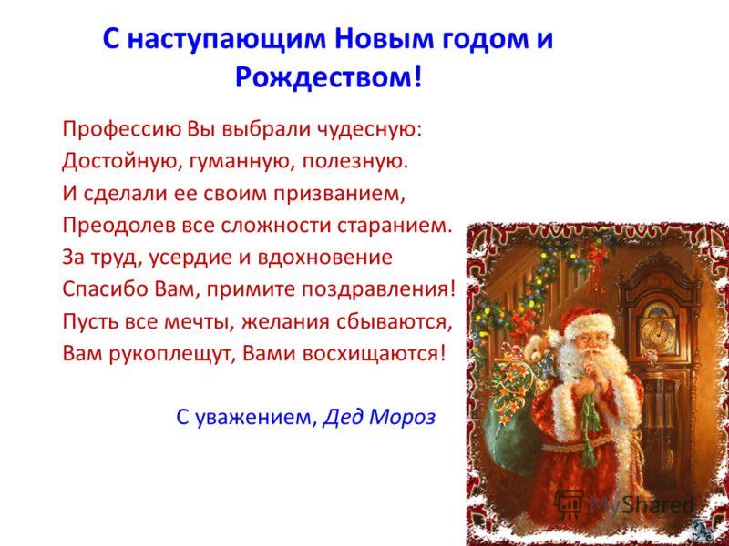 С наступающим Новым годом и Рождеством! Профессию Вы выбрали чудесную: Достойную, гуманную, полезную. И сделали ее своим призванием, Преодолев все сложности старанием. За труд, усердие и вдохновение Спасибо Вам, примите поздравления! Пусть все мечты,
